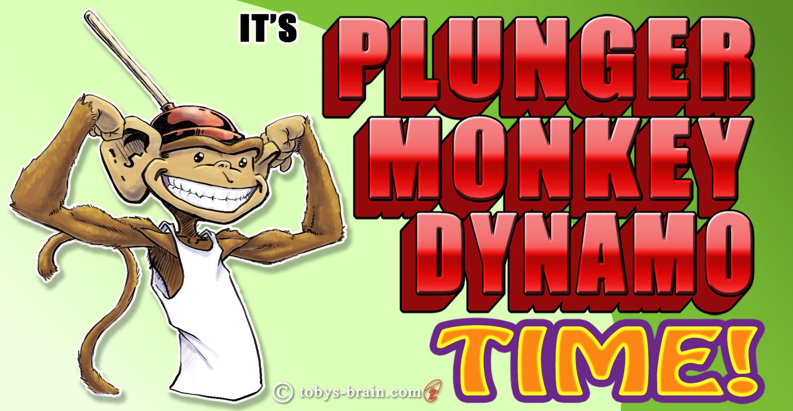 It's Plunger Monkey Dynamo Time!